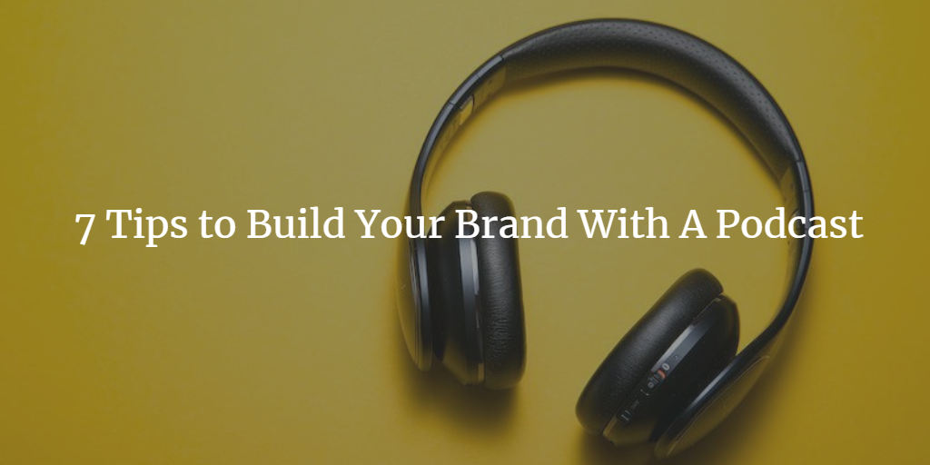 7 Tips to Build Your Brand With A Podcast
