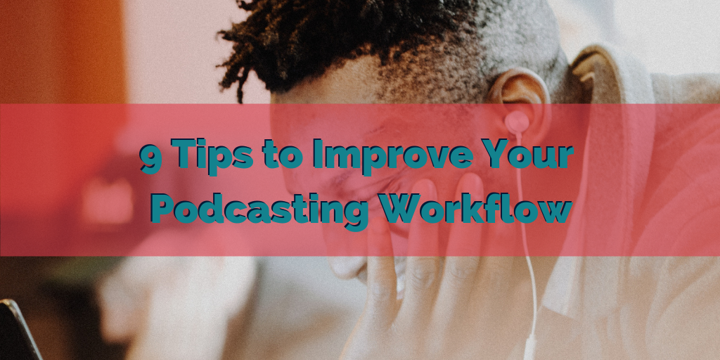 9 Tips to Improve Your Podcasting Workflow